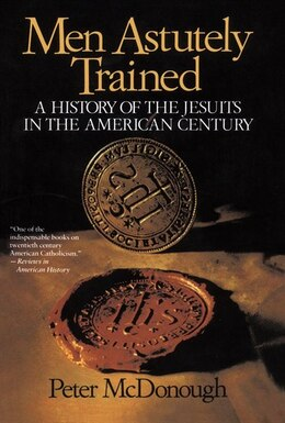 Book Men Astutely Trained: A History of the Jesuits in the American Century by Peter McDonough