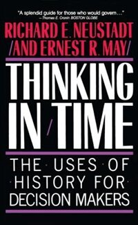 Book Thinking In Time: The Uses Of History For Decision Makers by Richard E. Neustadt