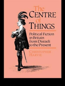 Book The Centre of Things: Political Fiction in Britain from Disraeli to the Present by Christopher Harvie