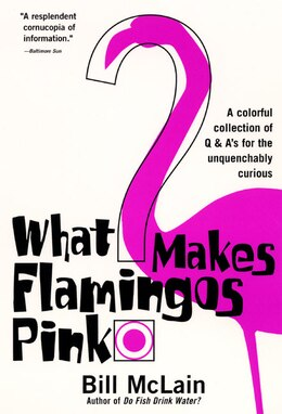 Book What Makes Flamingos Pink?: A Colorful Collection of Q & A's for the Unquenchably Curious by Bill Mclain