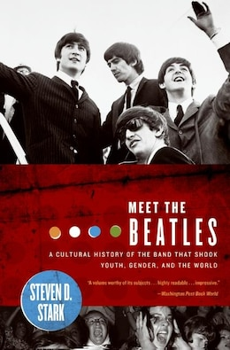 Book Meet the Beatles: A Cultural History of the Band That Shook Youth, Gender, and the World by Steven D. Stark