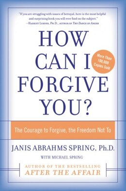 Book How Can I Forgive You?: The Courage to Forgive, the Freedom Not To by Janis A. Spring