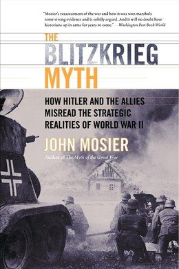 Book The Blitzkrieg Myth: How Hitler And The Allies Misread The Strategic Realities Of World War Ii by John Mosier