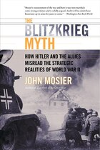 The Blitzkrieg Myth: How Hitler And The Allies Misread The Strategic Realities Of World War Ii