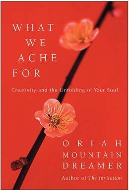 Book What We Ache For: Creativity and the Unfolding of Your Soul by Oriah Oriah