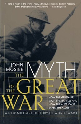 Book The Myth Of The Great War: A New Military History of World War I by John Mosier