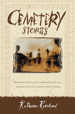 Book Cemetery Stories: Haunted Graveyards, Embalming Secrets, and the Life of a Corpse After Death by Katherine Ramsland