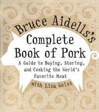 Bruce Aidells's Complete Book Of Pork: A Guide To Buying, Storing, And Cooking The World's Favorite…