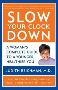 Slow Your Clock Down: A Woman's Complete Guide to a Younger, Healthier You