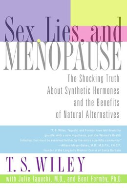 Book Sex, Lies, And Menopause: The Shocking Truth About Synthetic Hormones And The Benefits Of Natural… by T. S. Wiley