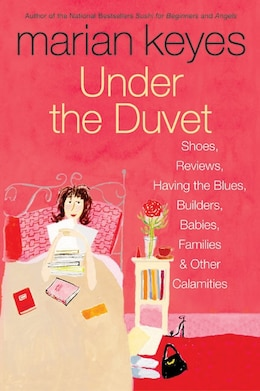 Book Under The Duvet: Shoes, Reviews, Having The Blues, Builders, Babies, Families And Other Calamities by Marian Keyes