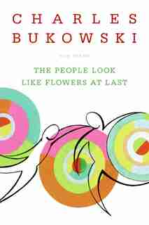The People Look Like Flowers At Last: New Poems by CHARLES BUKOWSKI