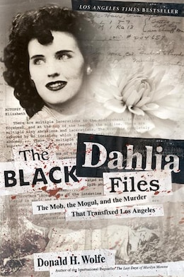 Book The Black Dahlia Files: The Mob, the Mogul, and the Murder That Transfixed Los Angeles by Don Wolfe
