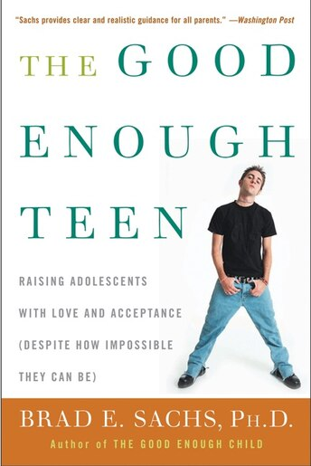 The Good Enough Teen: Raising Adolescents with Love and Acceptance (Despite How Impossible They Can Be) by Brad E Sachs