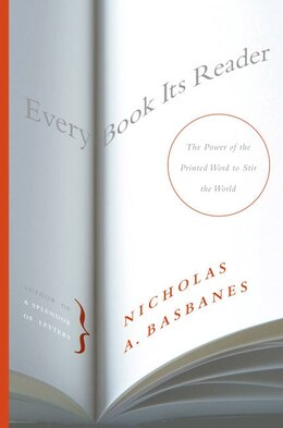Book Every Book Its Reader: The Power of the Printed Word to Stir the World by Nicholas A. Basbanes