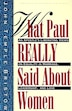 What Paul Really Said About Women: The Apostle's Liberating Views On Equality In Marriage, Leadership, And Love by John T. Bristow
