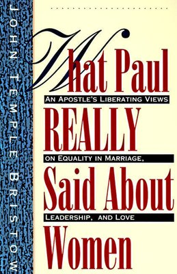 Book What Paul Really Said About Women: The Apostle's Liberating Views On Equality In Marriage… by John T. Bristow