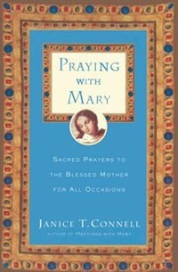 Book Praying With Mary: Sacred Prayers To The Blessed Mother For All Occasions by Janice T. Connell