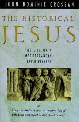 Book The Historical Jesus: The Life Of A Mediterranean Jewish Peasa by John Dominic Crossan