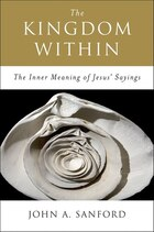 The Kingdom Within: The Inner Meaning of Jesus' Sayings