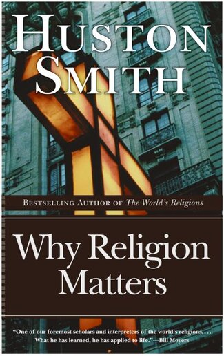 Why Religion Matters: The Fate of the Human Spirit in an Age of Disbelief by Huston Smith