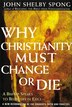 Why Christianity Must Change Or Die: A Bishop Speaks To Believers In Exile by John Shelby Spong