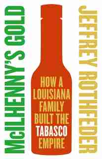Mcilhenny's Gold: How a Louisiana Family Built the Tabasco Empire by Jeffrey Rothfeder