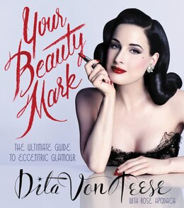 Book Your Beauty Mark: The Ultimate Guide To Eccentric Glamour by Dita Von Teese