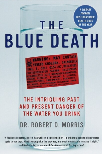 The Blue Death: The Intriguing Past and Present Danger of the Water You Drink by Robert D. Morris