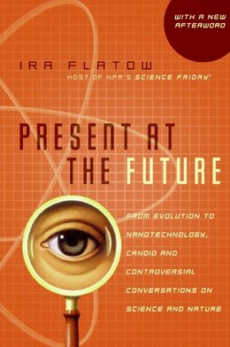 Book Present at the Future: From Evolution to Nanotechnology, Candid and Controversial Conversations on… by Ira Flatow