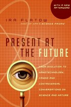 Present at the Future: From Evolution to Nanotechnology, Candid and Controversial Conversations on…