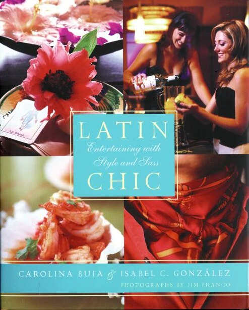 Latin Chic: Entertaining with Style and Sass by Isabel Gonzalez