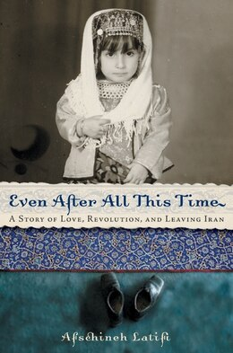 Book Even After All This Time: A Story Of Love, Revolution, And Leaving Iran by Afschineh Latifi