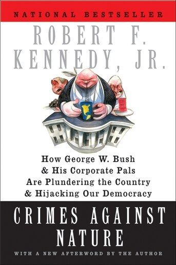 Crimes Against Nature: How George W. Bush and His Corporate Pals Are Plundering the Country and Hijacking Our Democracy by Robert F. Kennedy