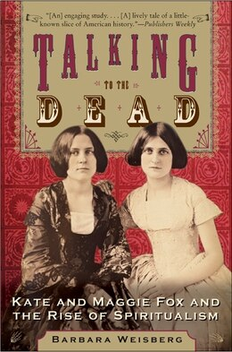 Book Talking to the Dead: Kate and Maggie Fox and the Rise of Spiritualism by Barbara Weisberg