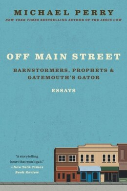 Book Off Main Street: Barnstormers, Prophets & Gatemouth's Gator: Essays by Michael Perry