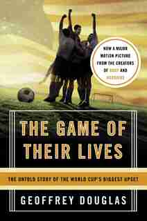 The Game Of Their Lives: The Untold Story of the World Cup's Biggest Upset by Geoffrey Douglas