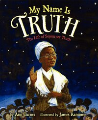 My Name Is Truth: The Life Of Sojourner Truth