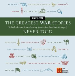 Book The Greatest War Stories Never Told: 100 Tales from Military History to Astonish, Bewilder, and… by Rick Beyer
