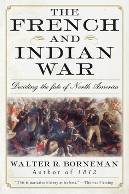 Book The French And Indian War: Deciding the Fate of North America by Walter R. Borneman