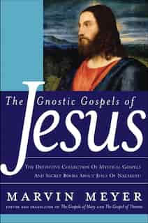 The Gnostic Gospels Of Jesus: The Definitive Collection of Mystical Gospels and Secret Books about Jesus of Nazareth by Marvin W. Meyer