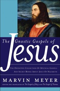 The Gnostic Gospels Of Jesus: The Definitive Collection of Mystical Gospels and Secret Books about…