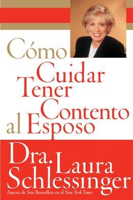 Book Como Cuidar Y Tener Contento Al Esposo by Dr. Laura Schlessinger