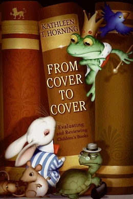 Book From Cover To Cover: Evaluating and Reviewing Children's Books by Kathleen T. Horning