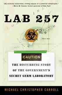 Lab 257: The Disturbing Story of the Government's Secret Germ Laboratory by Michael C Carroll