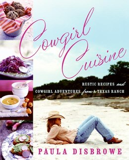 Book Cowgirl Cuisine: Rustic Recipes and Cowgirl Adventures from a Texas Ranch by Paula Disbrowe