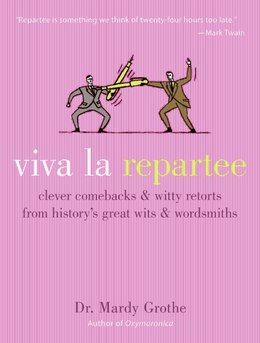 Book Viva la Repartee: Clever Comebacks and Witty Retorts from History's Great Wits and Wordsmiths by Mardy Grothe