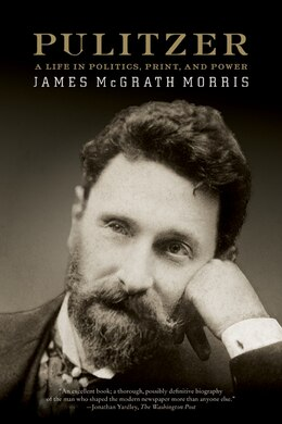 Book Pulitzer: A Life in Politics, Print, and Power by James McGrath Morris