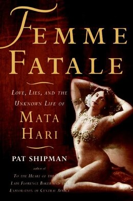 Book Femme Fatale: Love, Lies, and the Unknown Life of Mata Hari by Pat Shipman