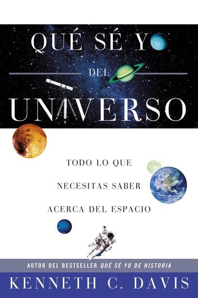 Qué Sé Yo Del Universo: Todo Lo Que Necesitas Saber Acerca Del Espacio by Kenneth C Davis